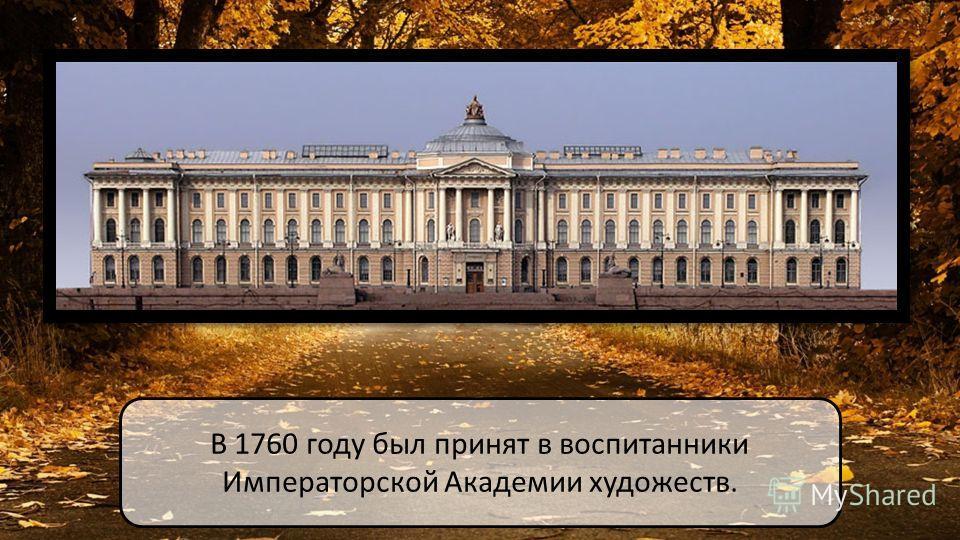 В 1760 году был принят в воспитанники Императорской Академии художеств.