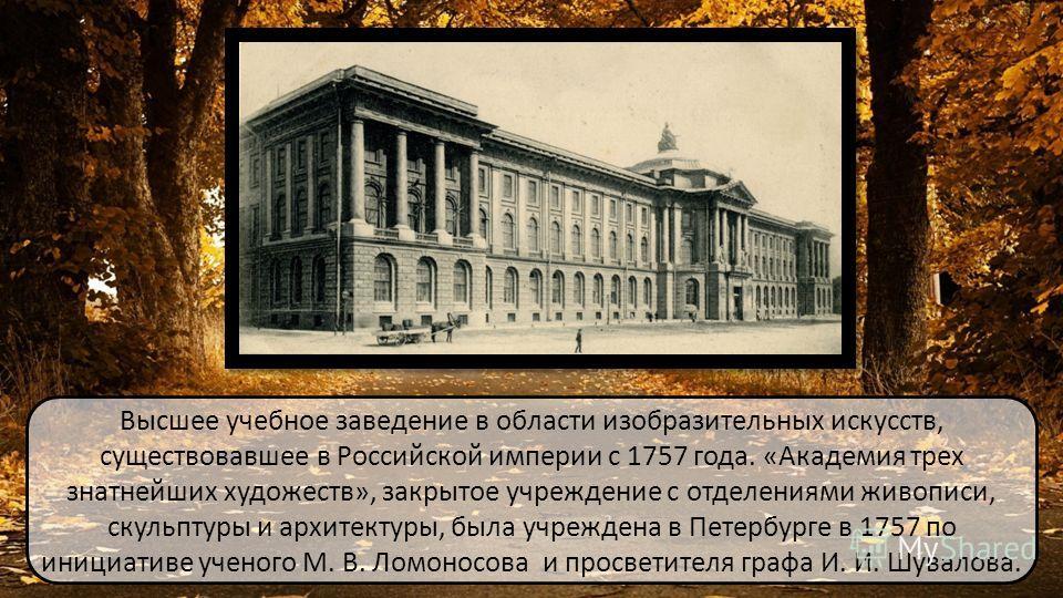 Высшее учебное заведение в области изобразительных искусств, существовавшее в Российской империи с 1757 года. «Академия трех знатнейших художеств», закрытое учреждение с отделениями живописи, скульптуры и архитектуры, была учреждена в Петербурге в 17