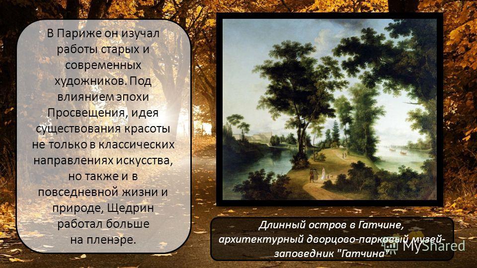 В Париже он изучал работы старых и современных художников. Под влиянием эпохи Просвещения, идея существования красоты не только в классических направлениях искусства, но также и в повседневной жизни и природе, Щедрин работал больше на пленэре. Длинны