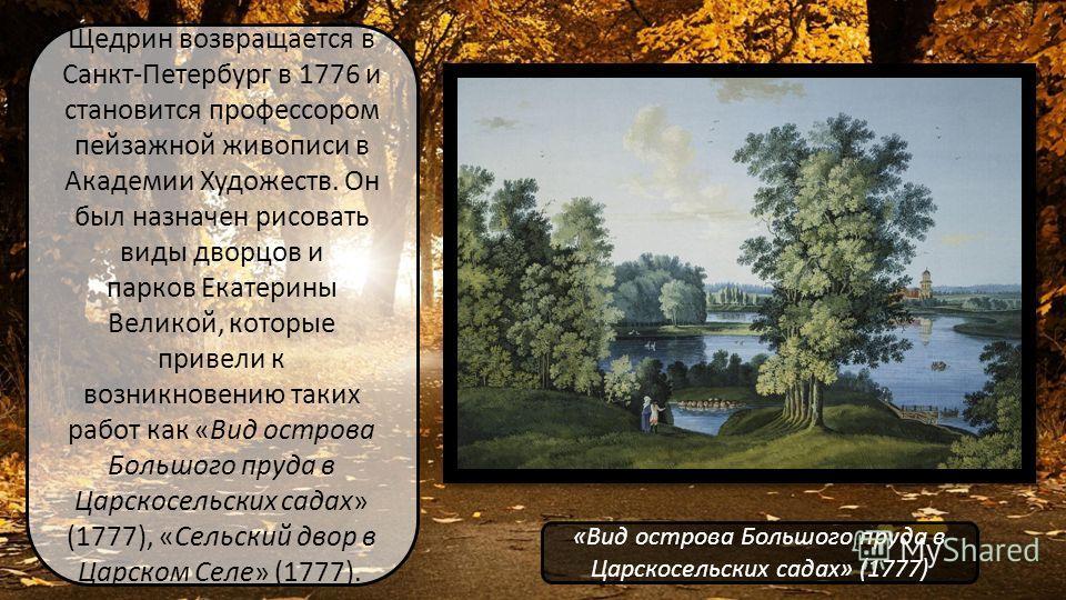 Щедрин возвращается в Санкт-Петербург в 1776 и становится профессором пейзажной живописи в Академии Художеств. Он был назначен рисовать виды дворцов и парков Екатерины Великой, которые привели к возникновению таких работ как «Вид острова Большого пру