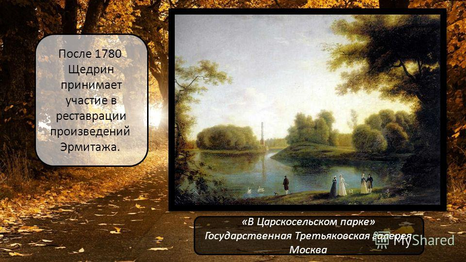 После 1780 Щедрин принимает участие в реставрации произведений Эрмитажа. «В Царскосельском парке» Государственная Третьяковская галерея Москва