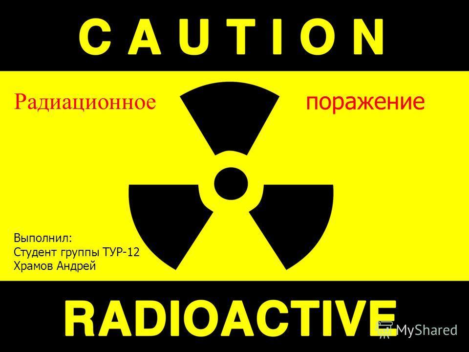 Радиационное Выполнил: Студент группы ТУР-12 Храмов Андрей поражение
