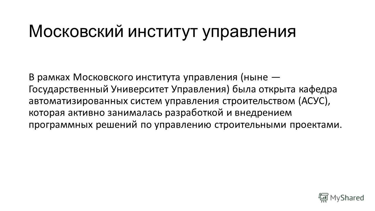 Московский институт управления В рамках Московского института управления (ныне Государственный Университет Управления) была открыта кафедра автоматизированных систем управления строительством (АСУС), которая активно занималась разработкой и внедрение