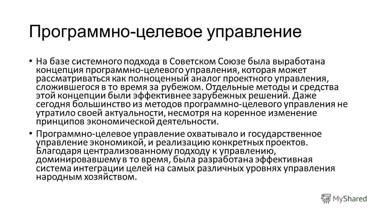 Программно-целевое управление На базе системного подхода в Советском Союзе была выработана концепция программно-целевого управления, которая может рассматриваться как полноценный аналог проектного управления, сложившегося в то время за рубежом. Отдел