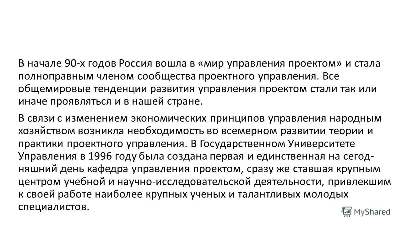 В начале 90-х годов Россия вошла в «мир управления проектом» и стала полноправным членом сообщества проектного управления. Все общемировые тенденции развития управления проектом стали так или иначе проявляться и в нашей стране. В связи с изменением