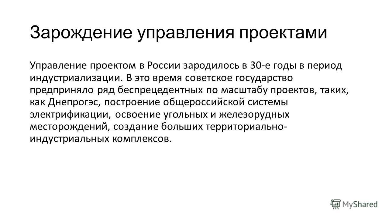 Зарождение управления проектами Управление проектом в России зародилось в 30-е годы в период индустриализации. В это время советское государство предприняло ряд беспрецедентных по масштабу проектов, таких, как Днепрогэс, построение общероссийской сис