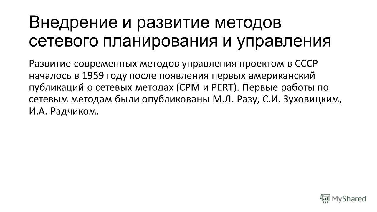 Внедрение и развитие методов сетевого планирования и управления Развитие современных методов управления проектом в СССР началось в 1959 году после появления первых американский публикаций о сетевых методах (СРМ и PERT). Первые работы по сетевым метод