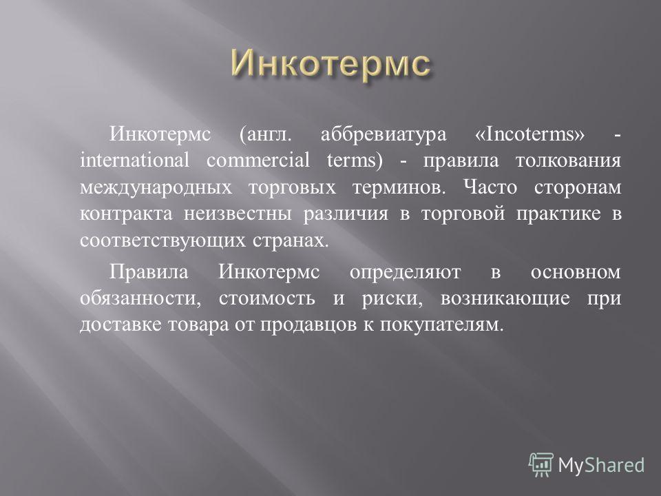 Инкотермс ( англ. аббревиатура «Incoterms» - international commercial terms) - правила толкования международных торговых терминов. Часто сторонам контракта неизвестны различия в торговой практике в соответствующих странах. Правила Инкотермс определяю