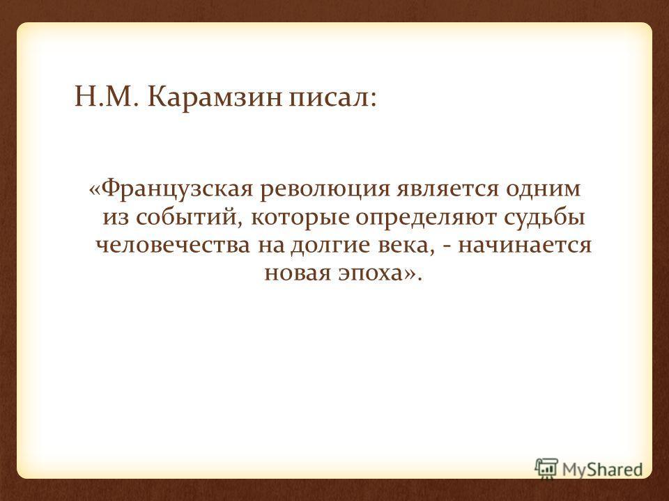 Н.М. Карамзин писал: «Французская революция является одним из событий, которые определяют судьбы человечества на долгие века, - начинается новая эпоха».