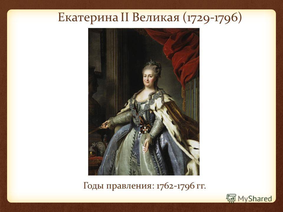 Екатерина II Великая (1729-1796) Годы правления: 1762-1796 гг.