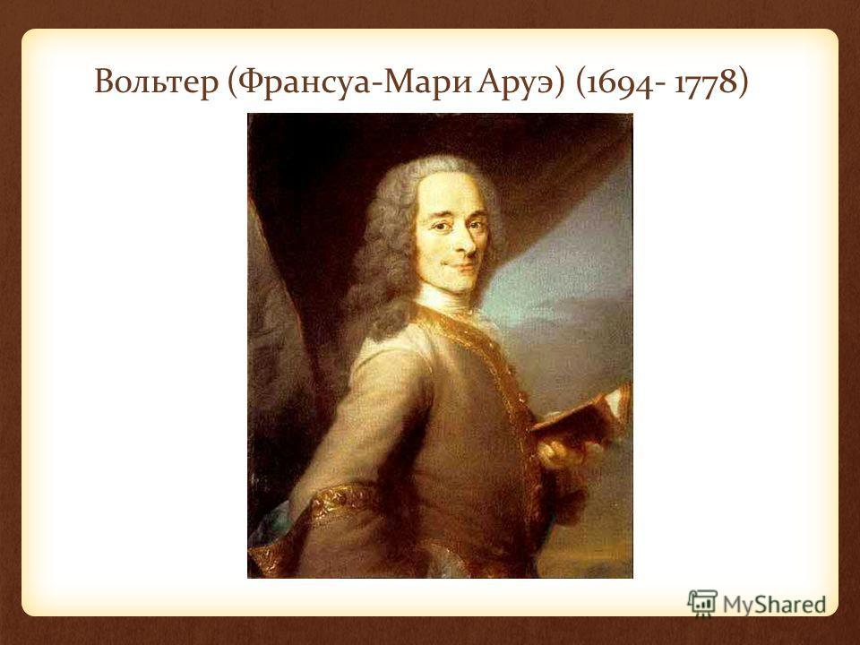 Вольтер (Франсуа-Мари Аруэ) (1694- 1778)
