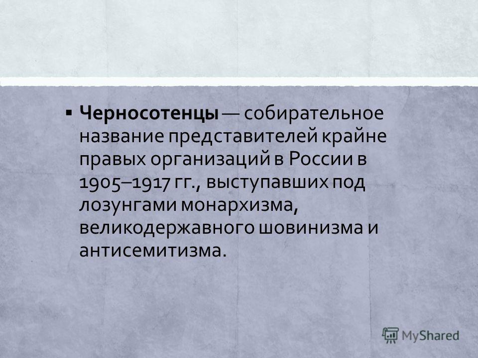 Черносотенцы собирательное название представителей крайне правых организаций в России в 1905–1917 гг., выступавших под лозунгами монархизма, великодержавного шовинизма и антисемитизма.