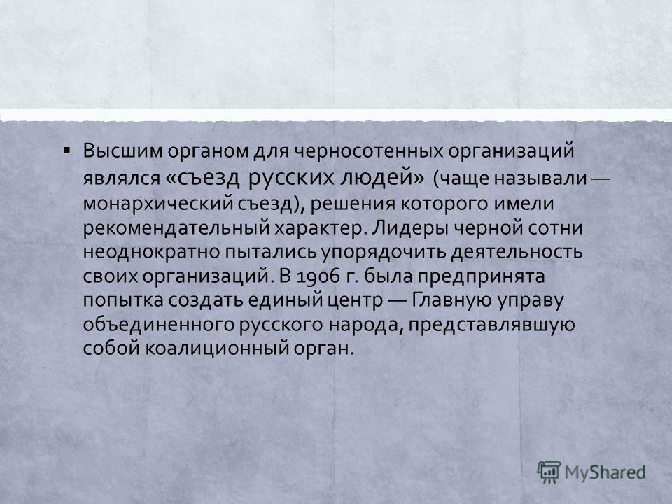 Высшим органом для черносотенных организаций являлся «съезд русских людей» (чаще называли монархический съезд), решения которого имели рекомендательный характер. Лидеры черной сотни неоднократно пытались упорядочить деятельность своих организаций. В