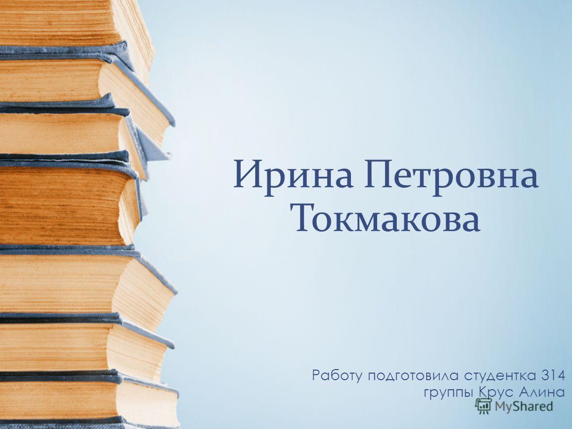 Ирина Петровна Токмакова Работу подготовила студентка 314 группы Крус Алина