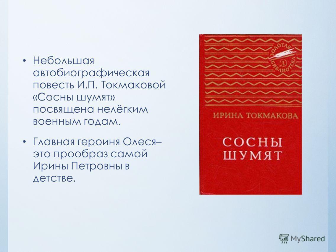 Небольшая автобиографическая повесть И.П. Токмаковой «Сосны шумят» посвящена нелёгким военным годам. Главная героиня Олеся– это прообраз самой Ирины Петровны в детстве.