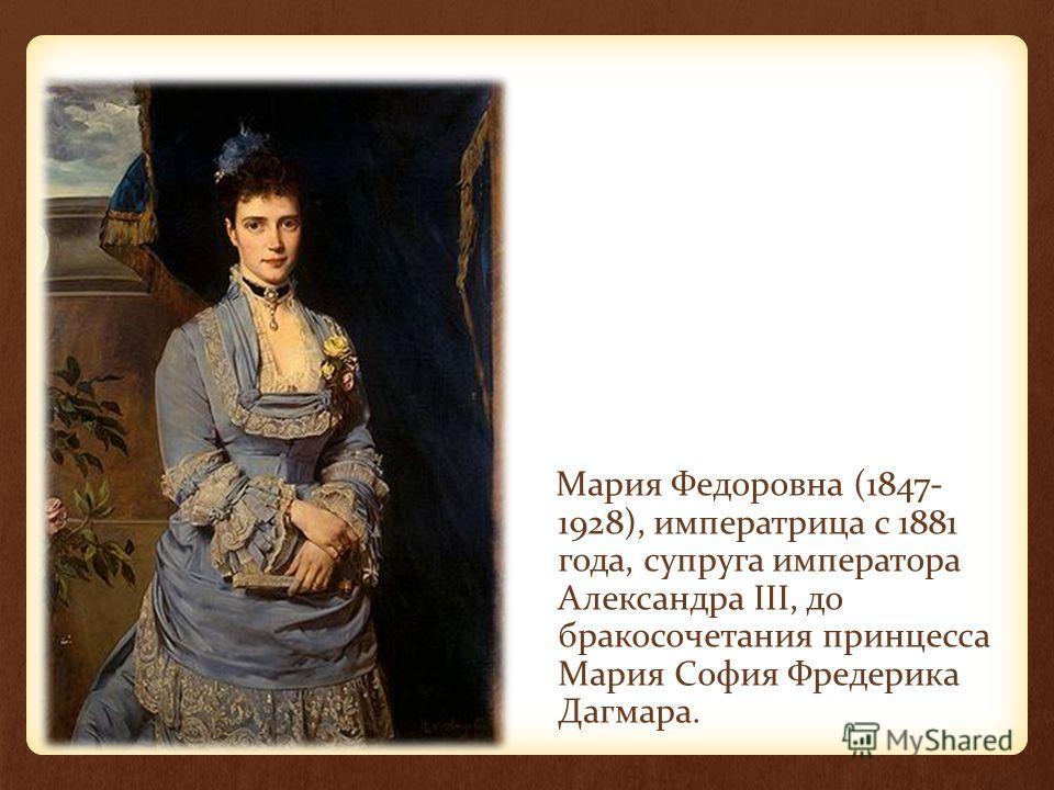 Мария Федоровна (1847- 1928), императрица с 1881 года, супруга императора Александра III, до бракосочетания принцесса Мария София Фредерика Дагмара.