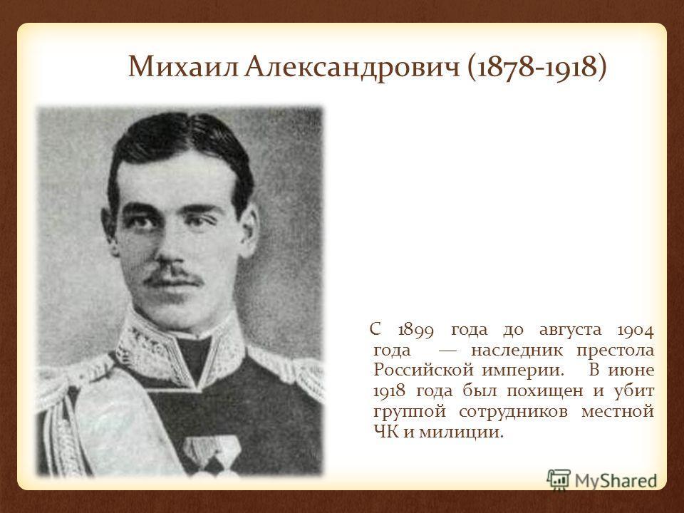 Михаил Александрович (1878-1918) C 1899 года до августа 1904 года наследник престола Российской империи. В июне 1918 года был похищен и убит группой сотрудников местной ЧК и милиции.