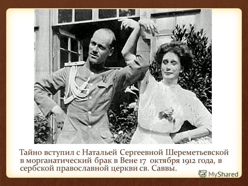 Тайно вступил с Натальей Сергеевной Шереметьевской в морганатический брак в Вене 17 октября 1912 года, в сербской православной церкви св. Саввы.