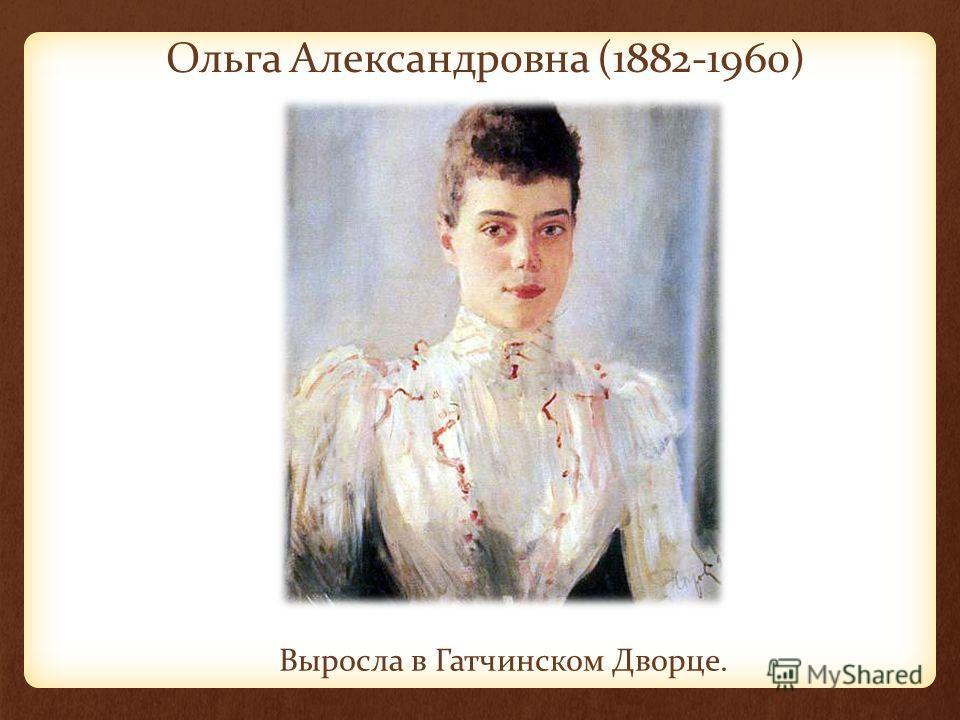 Ольга Александровна (1882-1960) Выросла в Гатчинском Дворце.