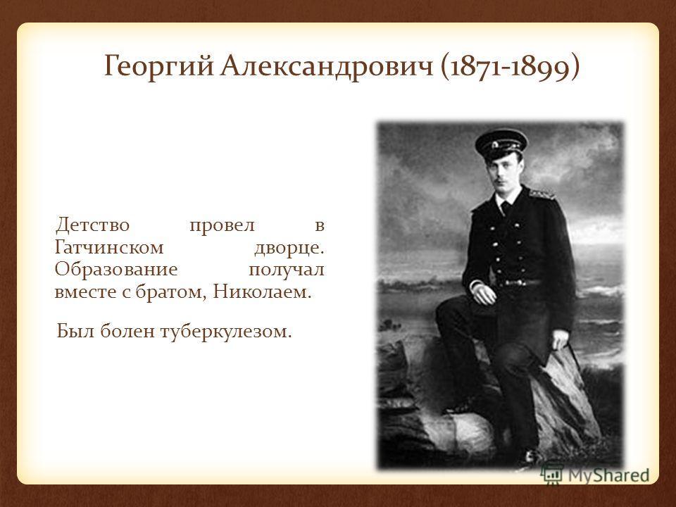 Георгий Александрович (1871-1899) Детство провел в Гатчинском дворце. Образование получал вместе с братом, Николаем. Был болен туберкулезом.