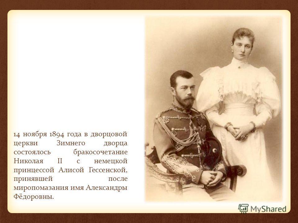 14 ноября 1894 года в дворцовой церкви Зимнего дворца состоялось бракосочетание Николая II с немецкой принцессой Алисой Гессенской, принявшей после миропомазания имя Александры Фёдоровны.