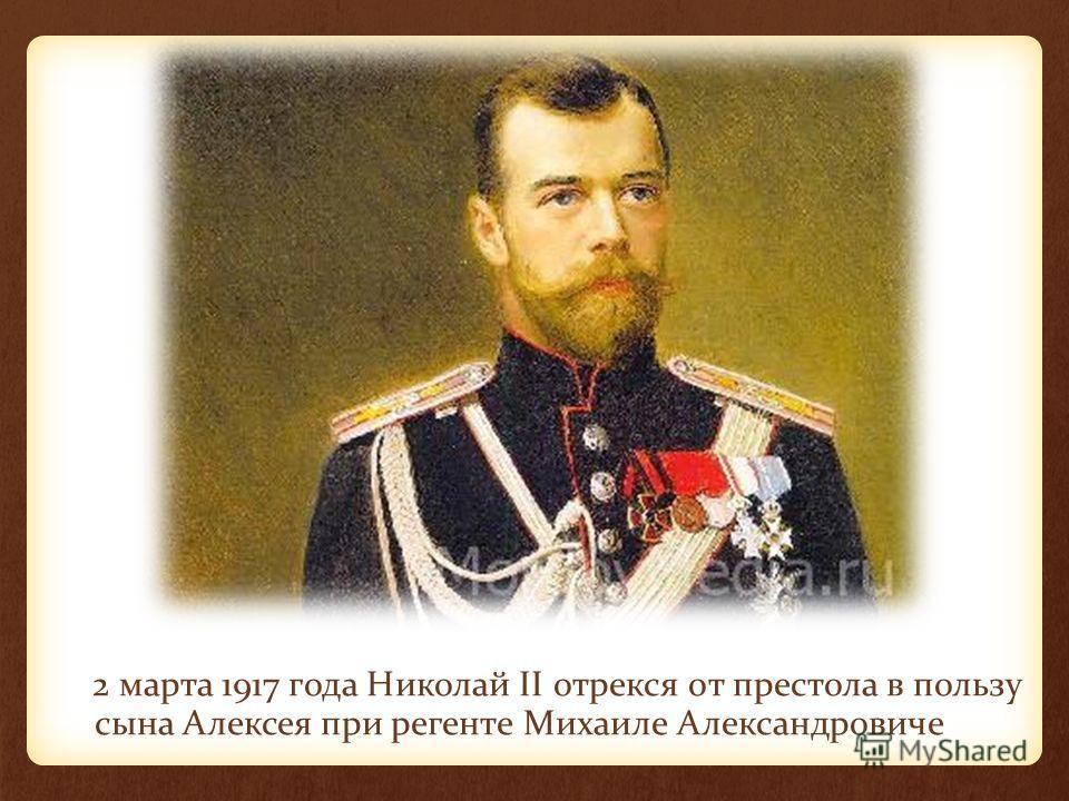 2 марта 1917 года Николай II отрекся от престола в пользу сына Алексея при регенте Михаиле Александровиче