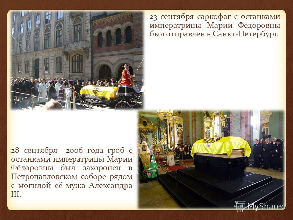 28 сентября 2006 года гроб с останками императрицы Марии Фёдоровны был захоронен в Петропавловском соборе рядом с могилой её мужа Александра III. 23 сентября саркофаг с останками императрицы Марии Федоровны был отправлен в Санкт-Петербург.