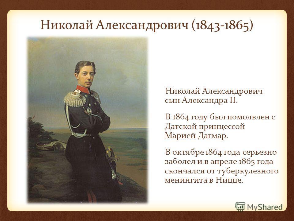 Николай Александрович (1843-1865) Николай Александрович сын Александра II. В 1864 году был помолвлен с Датской принцессой Марией Дагмар. В октябре 1864 года серьезно заболел и в апреле 1865 года скончался от туберкулезного менингита в Ницце.