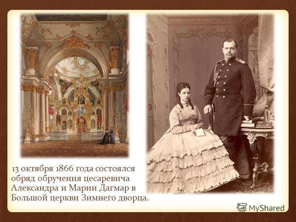13 октября 1866 года состоялся обряд обручения цесаревича Александра и Марии Дагмар в Большой церкви Зимнего дворца.