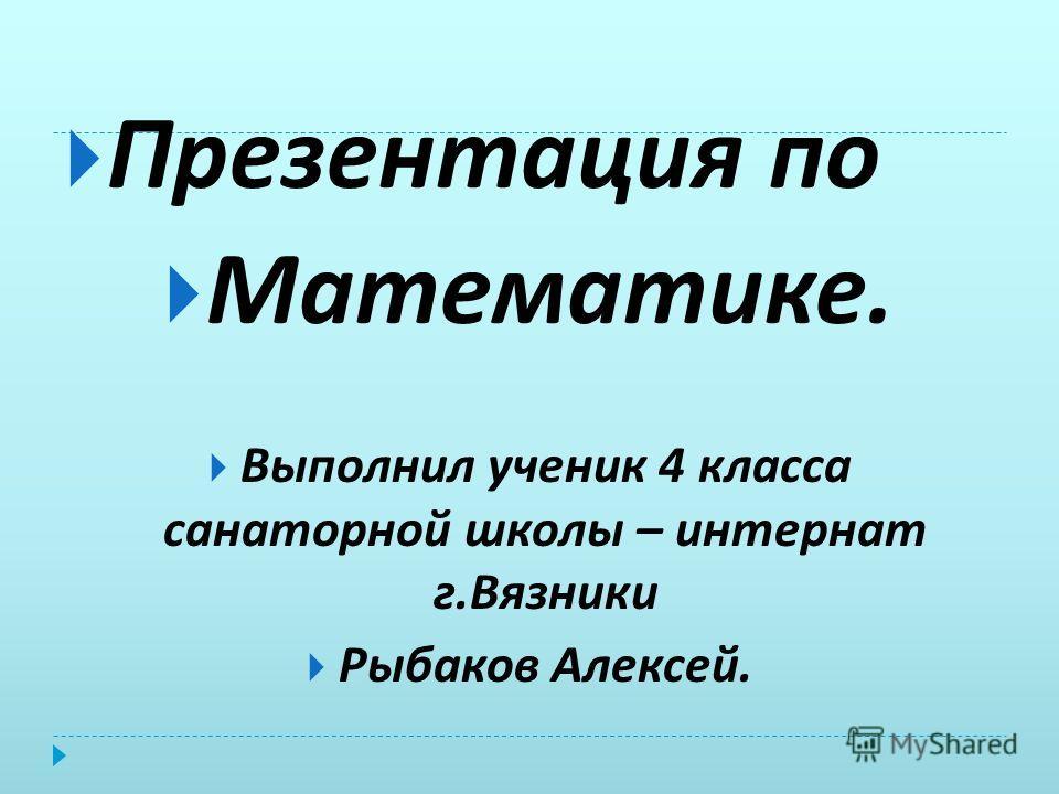 Презентация по Математике. Выполнил ученик 4 класса санаторной школы – интернат г. Вязники Рыбаков Алексей.