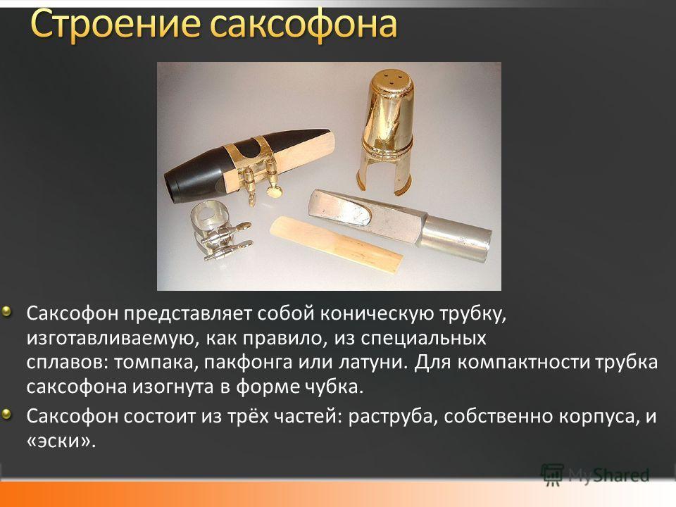 Саксофон представляет собой коническую трубку, изготавливаемую, как правило, из специальных сплавов: томпака, пакфонга или латуни. Для компактности трубка саксофона изогнута в форме губка. Саксофон состоит из трёх частей: раструба, собственно корпуса