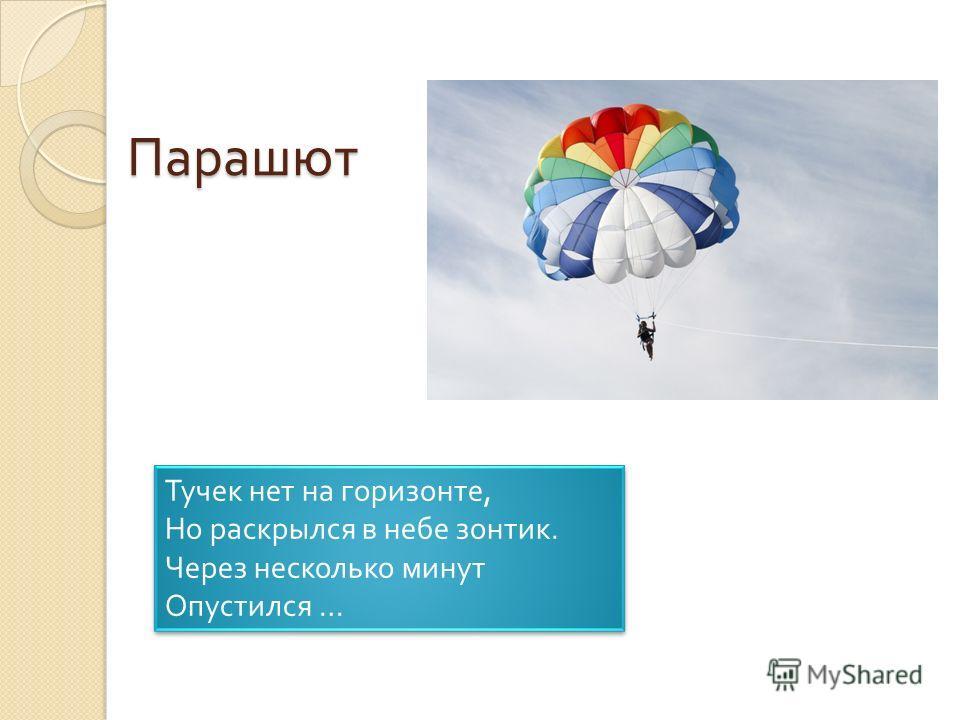 Парашют Тучек нет на горизонте, Но раскрылся в небе зонтик. Через несколько минут Опустился … Тучек нет на горизонте, Но раскрылся в небе зонтик. Через несколько минут Опустился …