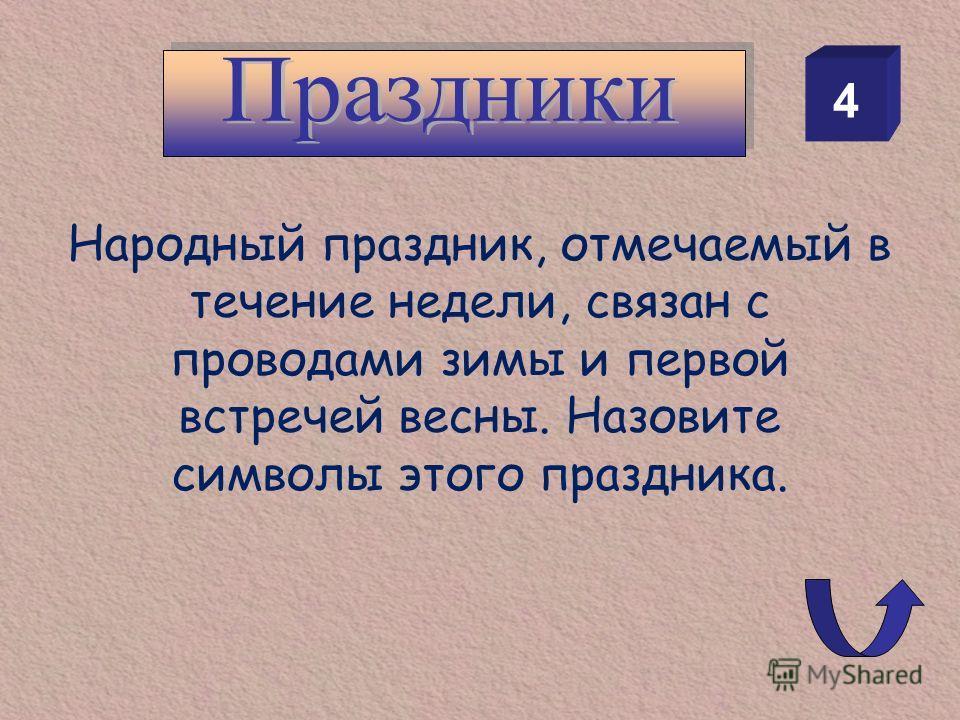 4 Народный праздник, отмечаемый в течение недели, связан с проводами зимы и первой встречей весны. Назовите символы этого праздника.
