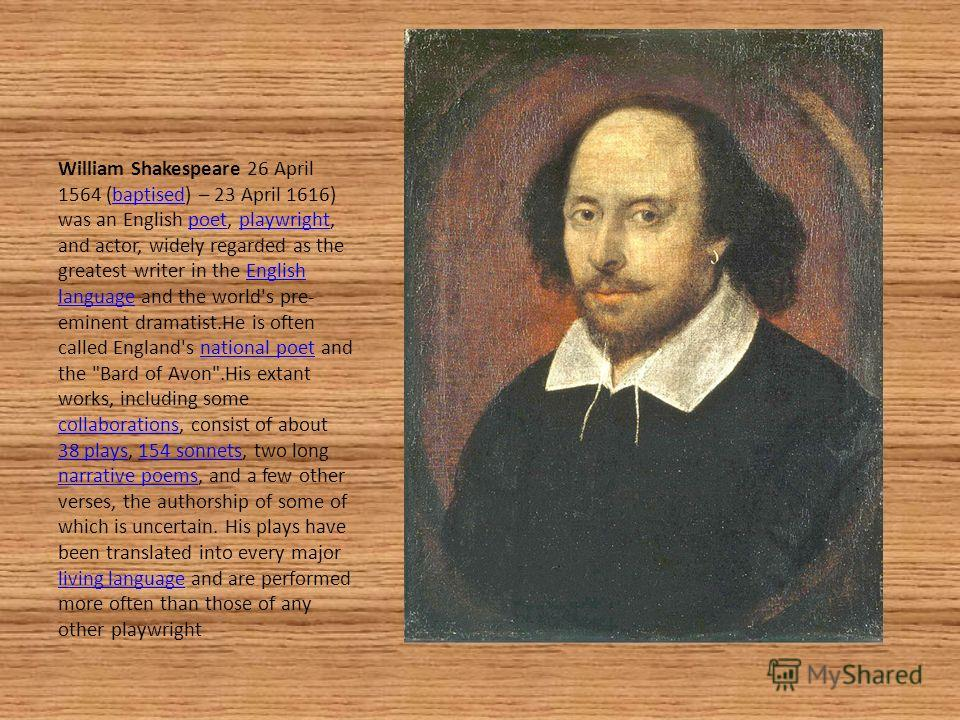 William Shakespeare 26 April 1564 (baptised) – 23 April 1616) was an English poet, playwright, and actor, widely regarded as the greatest writer in the English language and the world's pre- eminent dramatist.He is often called England's national poet