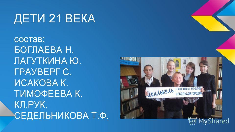 ДЕТИ 21 ВЕКА состав: БОГЛАЕВА Н. ЛАГУТКИНА Ю. ГРАУВЕРГ С. ИСАКОВА К. ТИМОФЕЕВА К. КЛ.РУК. СЕДЕЛЬНИКОВА Т.Ф.