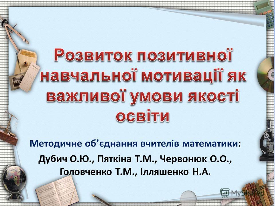 Методичне обєднання вчителів математики: Дубич О.Ю., Пяткіна Т.М., Червонюк О.О., Головченко Т.М., Ілляшенко Н.А.