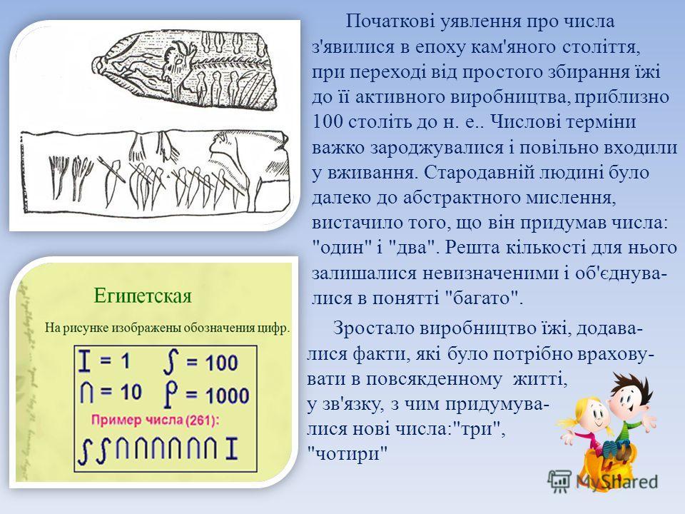 Початкові уявлення про числа з'явилися в эпоху кам'яного століття, при переході від простого збирання їжі до її активного виробництва, приблизно 100 століть до н. е.. Числові терміни важко зароджувалися і повільно входили у вживання. Стародавній люди