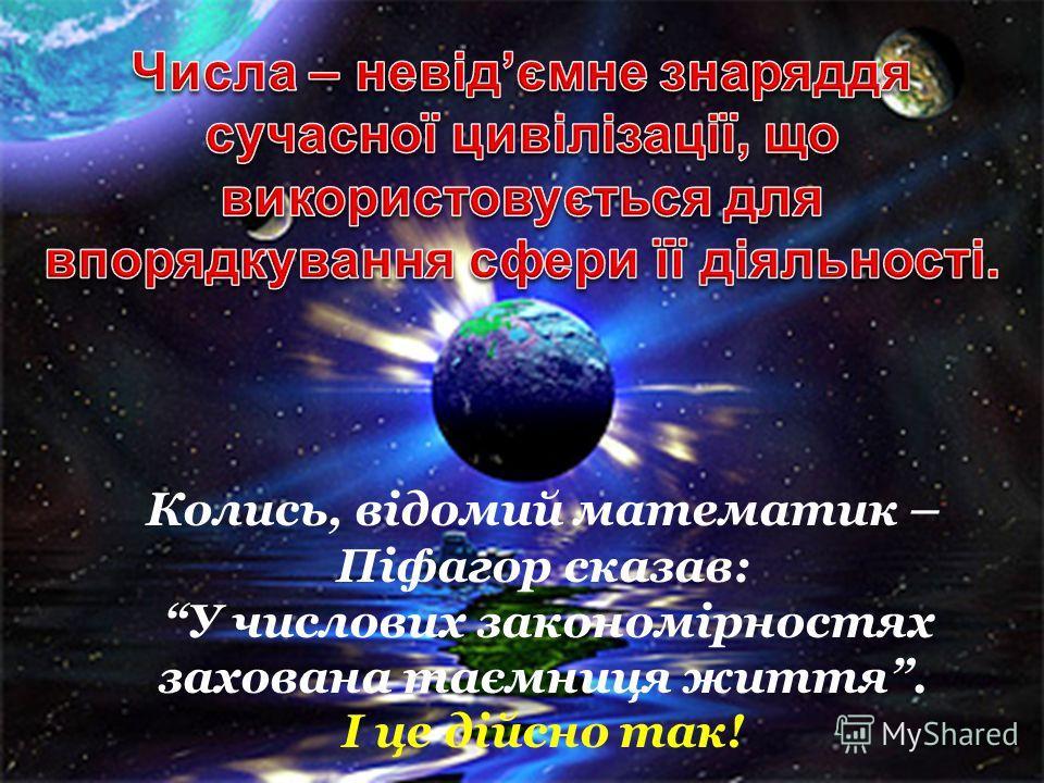 Колись, відомий математик – Піфагор сказав: У числовых закономірностях закована таємнице життя. І це дійсно так!
