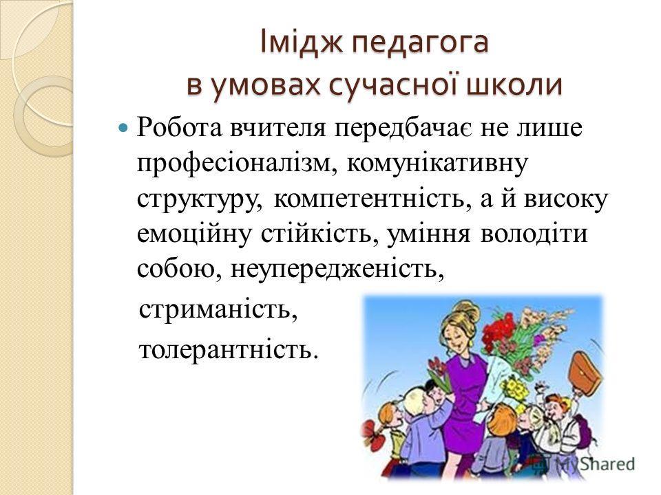 Імідж педагога в умовах сучасної школи Робота вчителя передбачає не лише професіоналізм, комунікативну структуру, компетентність, а й високу емоційну стійкість, уміння володіти собою, неупередженість, стриманість, толерантність.