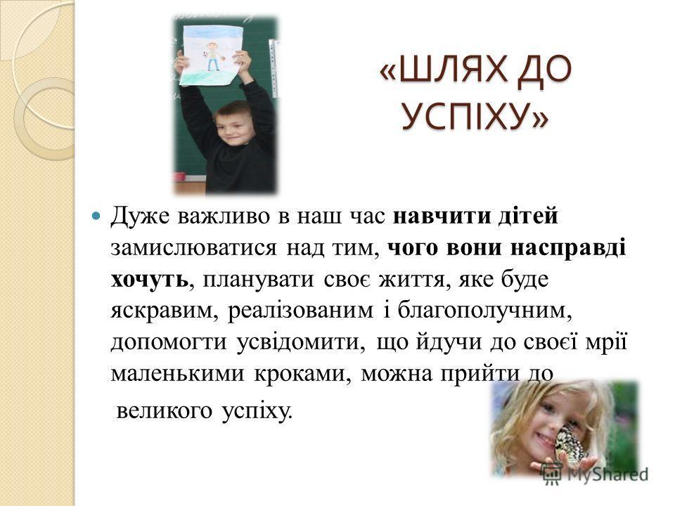 « ШЛЯХ ДО УСПІХУ » Дуже важливо в наш час навчити дітей замислюватися над тим, чого вони насправді хочуть, планувати своє життя, яке буде яскравим, реалізованим і благополучным, допомогти усвідомити, що идучи до своєї мрії маленькими кроками, можно п