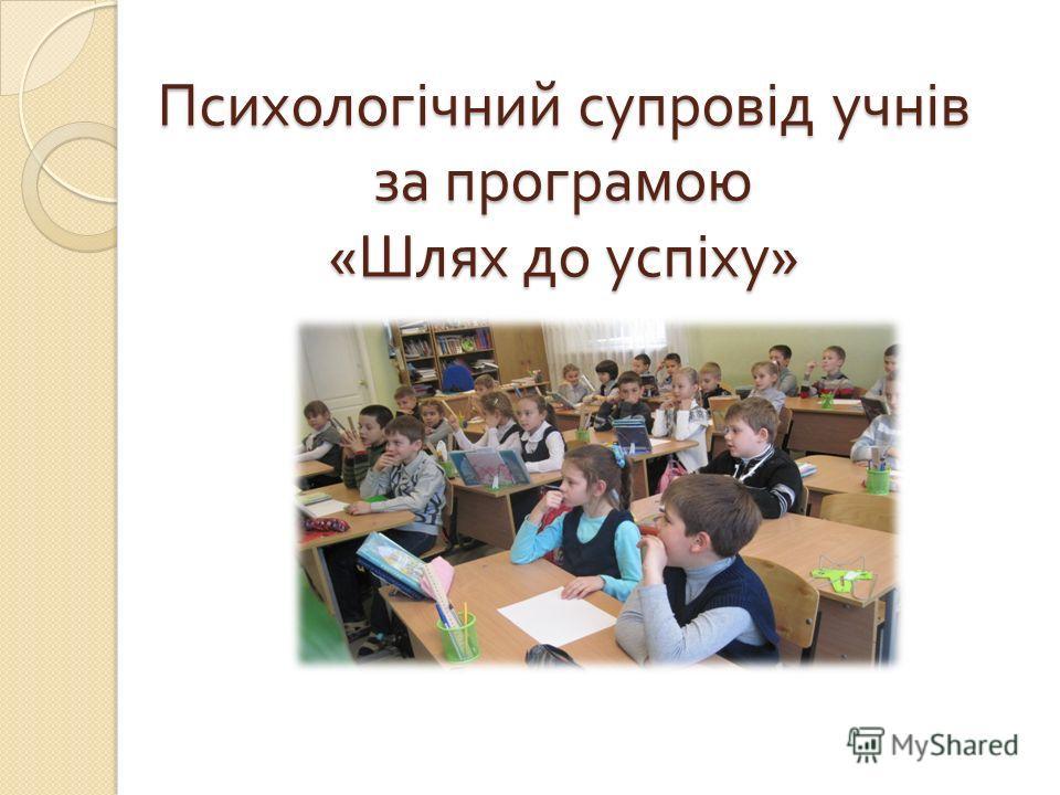 Психологічний супровід учнів за програмою « Шлях до успіху »