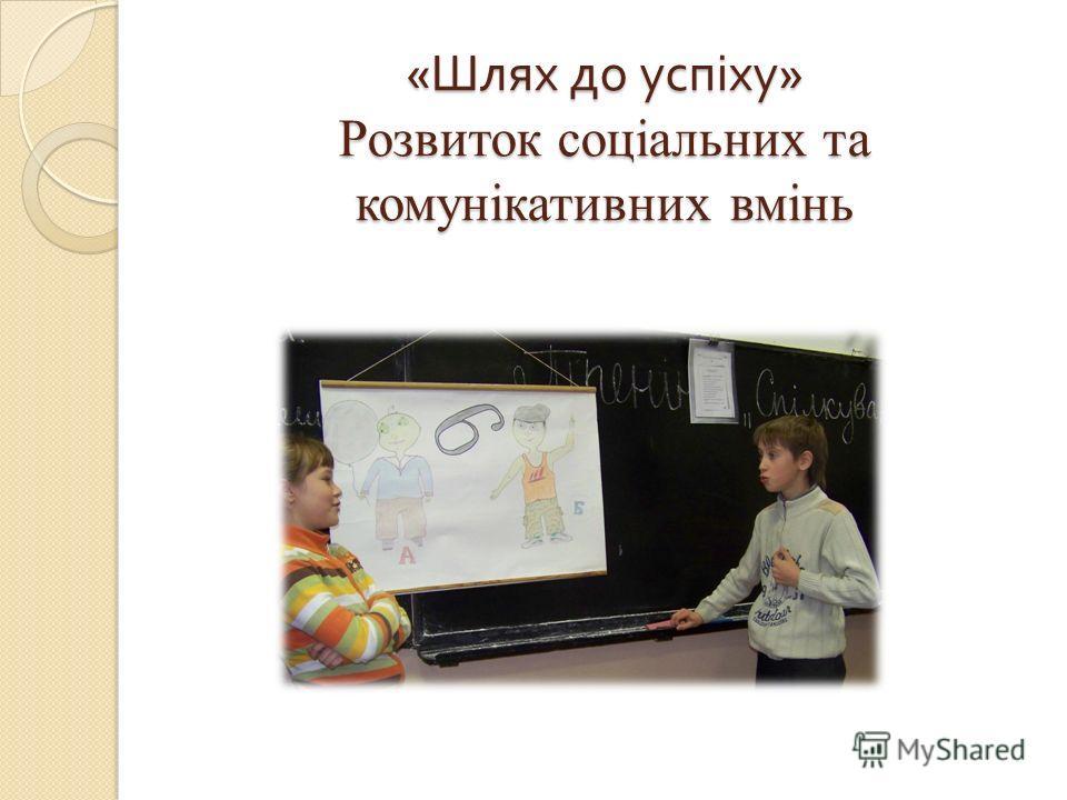 « Шлях до успіху » Розвиток соціальних та комунікативних вмінь