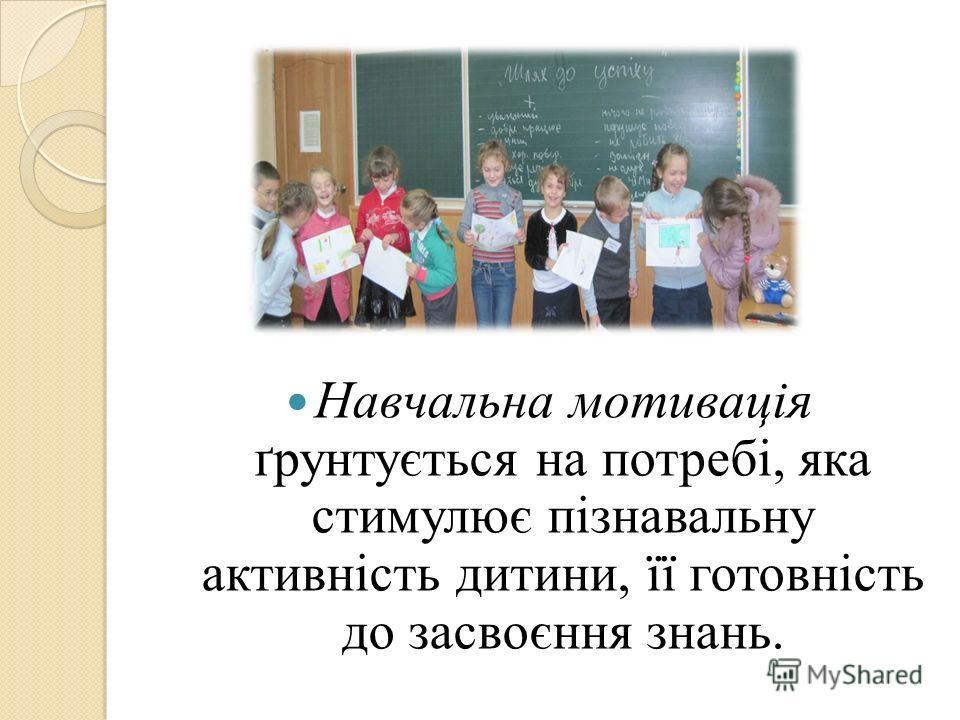 Навчальна мотивація ґрунтується на потребі, яка стимулює пізнавальну активність дитини, її готовність до засвоєння знань.