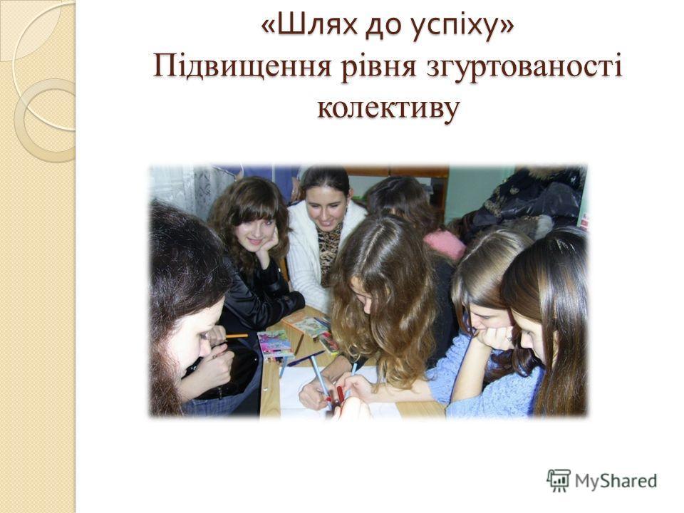« Шлях до успіху » Підвищення рівня згуртованості колективу