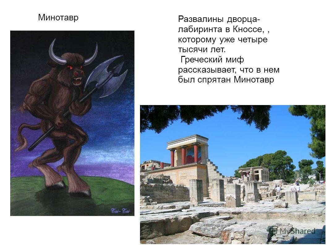 Минотавр Развалины дворца- лабиринта в Кноссе,, которому уже четыре тысячи лет. Греческий миф рассказывает, что в нем был спрятан Минотавр