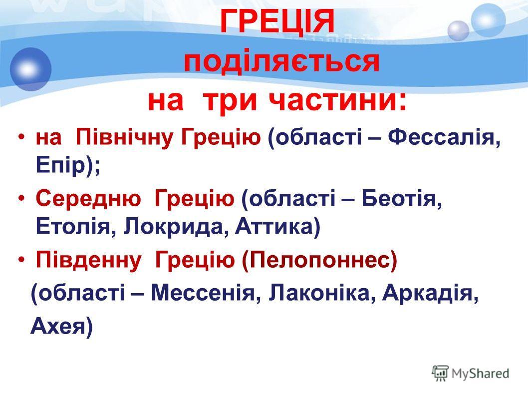 ГРЕЦІЯ поділяється на три частини: на Північну Грецію (області – Фессалія, Епір); Середню Грецію (області – Беотія, Етолія, Локрида, Аттика) Південну Грецію (Пелопоннес) (області – Мессенія, Лаконіка, Аркадія, Ахея)