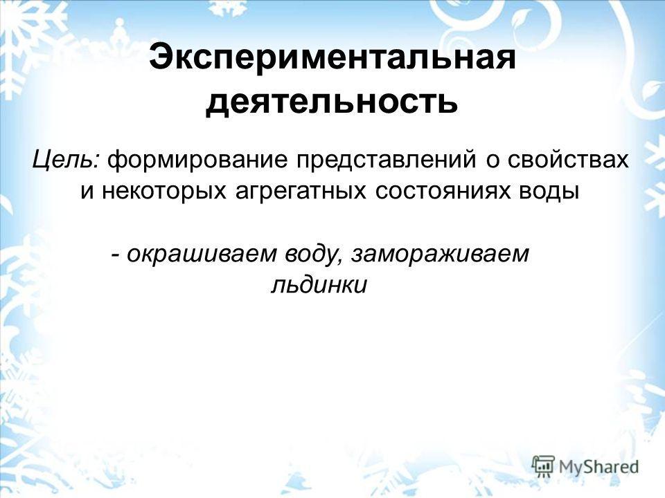 Экспериментальная деятельность Цель: формирование представлений о свойствах и некоторых агрегатных состояниях воды - окрашиваем воду, замораживаем льдинки