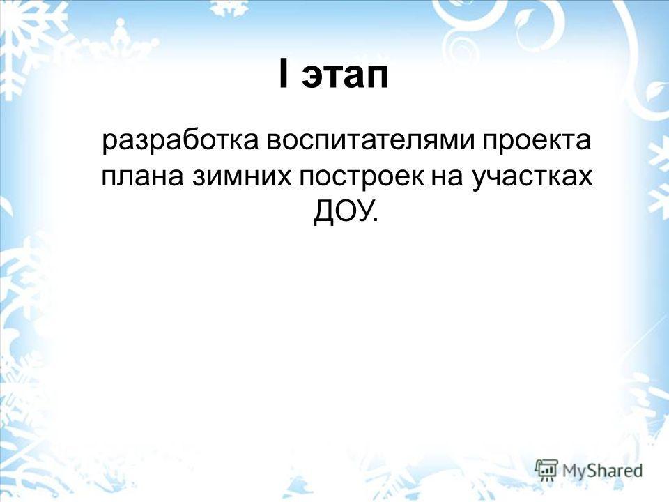 I этап разработка воспитателями проекта плана зимних построек на участках ДОУ.