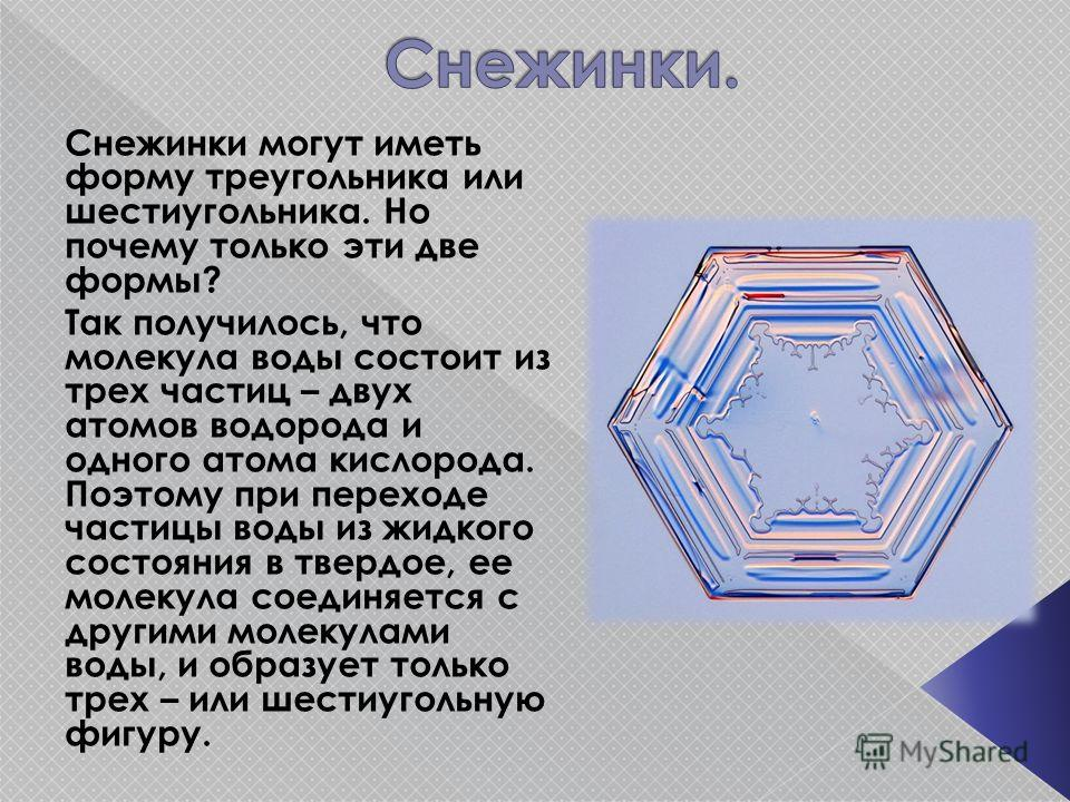 Снежинки могут иметь форму треугольника или шестиугольника. Но почему только эти две формы? Так получилось, что молекула воды состоит из трех частиц – двух атомов водорода и одного атома кислорода. Поэтому при переходе частицы воды из жидкого состоян