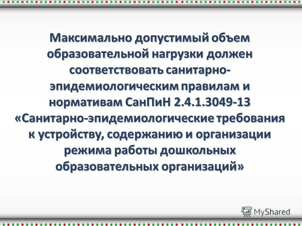 Максимально допустимый объем образовательной нагрузки должен соответствовать санитарно- эпидемиологическим правилам и нормативам Сан ПиН 2.4.1.3049-13 «Санитарно-эпидемиологические требования к устройству, содержанию и организации режима работы дошко